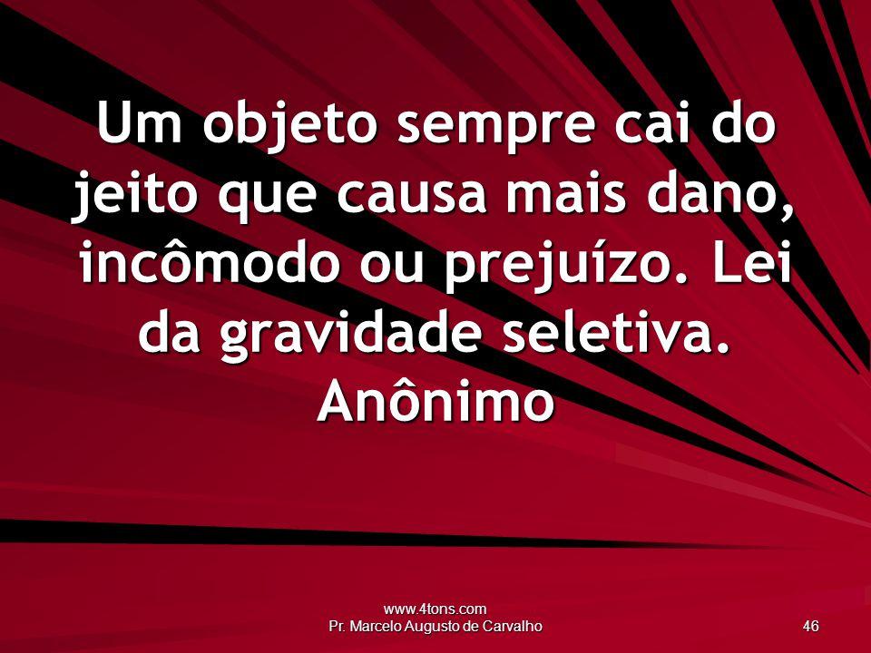 www.4tons.com Pr. Marcelo Augusto de Carvalho 46 Um objeto sempre cai do jeito que causa mais dano, incômodo ou prejuízo. Lei da gravidade seletiva. A