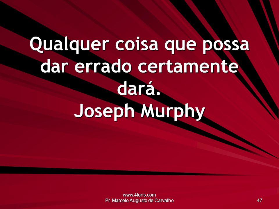 www.4tons.com Pr. Marcelo Augusto de Carvalho 47 Qualquer coisa que possa dar errado certamente dará. Joseph Murphy