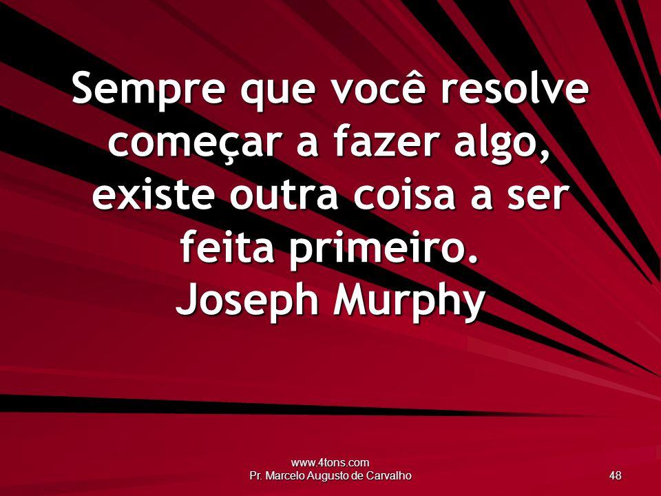 www.4tons.com Pr. Marcelo Augusto de Carvalho 48 Sempre que você resolve começar a fazer algo, existe outra coisa a ser feita primeiro. Joseph Murphy