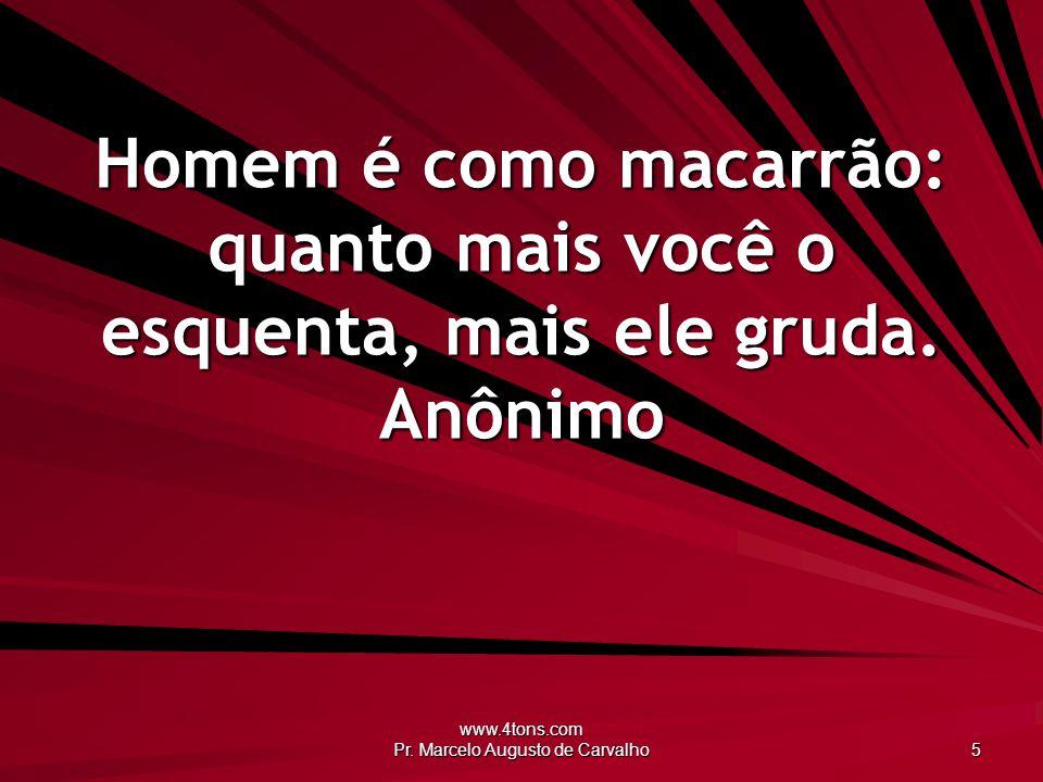 www.4tons.com Pr. Marcelo Augusto de Carvalho 5 Homem é como macarrão: quanto mais você o esquenta, mais ele gruda. Anônimo