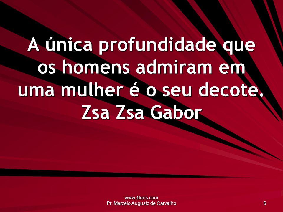www.4tons.com Pr. Marcelo Augusto de Carvalho 6 A única profundidade que os homens admiram em uma mulher é o seu decote. Zsa Zsa Gabor