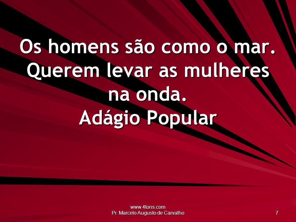 www.4tons.com Pr. Marcelo Augusto de Carvalho 8 Homem é como lata: uma chuta, outra cata. Anônimo