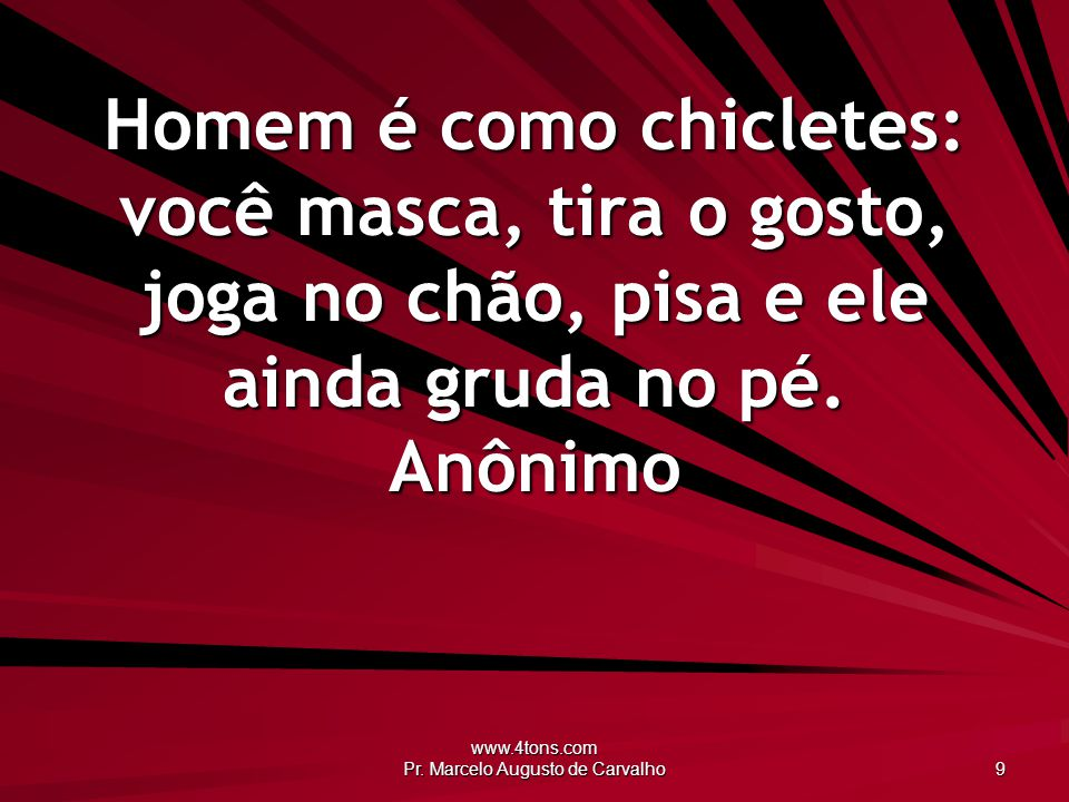www.4tons.com Pr. Marcelo Augusto de Carvalho 9 Homem é como chicletes: você masca, tira o gosto, joga no chão, pisa e ele ainda gruda no pé. Anônimo