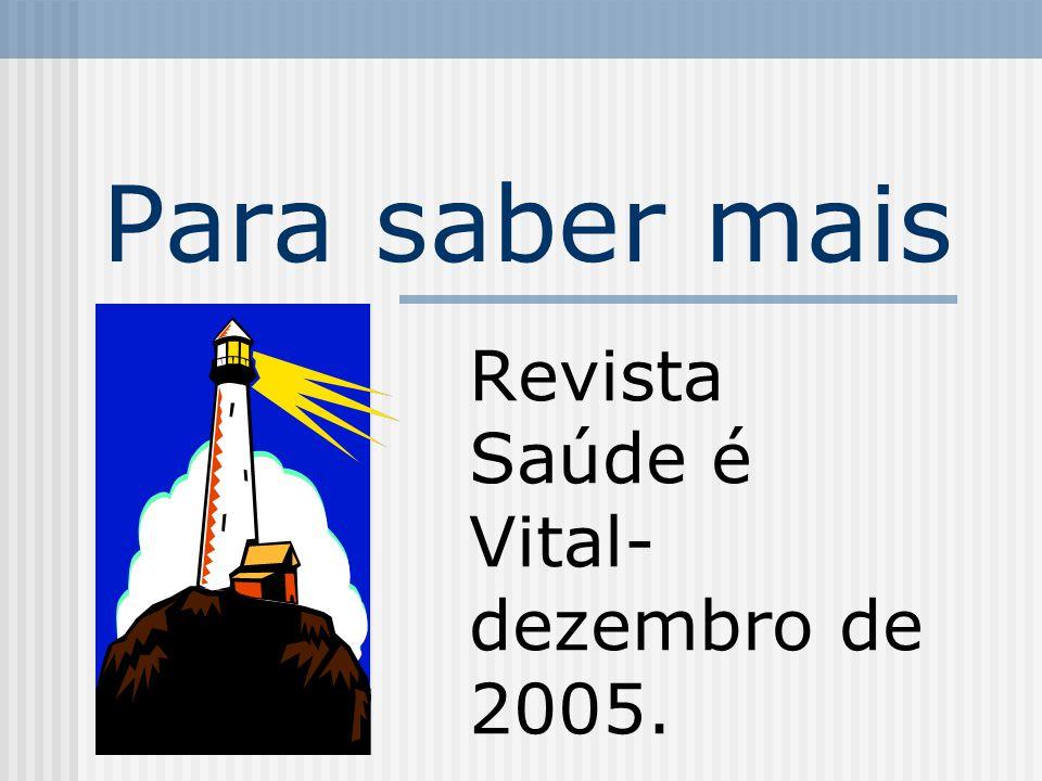 Para saber mais Revista Saúde é Vital- dezembro de 2005.