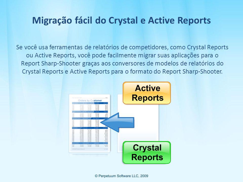 Migração fácil do Crystal e Active Reports Se você usa ferramentas de relatórios de competidores, como Crystal Reports ou Active Reports, você pode facilmente migrar suas aplicações para o Report Sharp-Shooter graças aos conversores de modelos de relatórios do Crystal Reports e Active Reports para o formato do Report Sharp-Shooter.