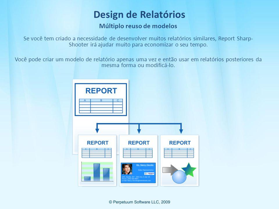 Design de Relatórios Múltiplo reuso de modelos Se você tem criado a necessidade de desenvolver muitos relatórios similares, Report Sharp- Shooter irá ajudar muito para economizar o seu tempo.