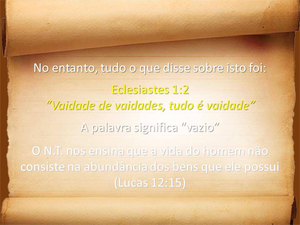 No entanto, tudo o que disse sobre isto foi: Eclesiastes 1:2 Vaidade de vaidades, tudo é vaidade A palavra significa vazio O N.T. nos ensina que a vid