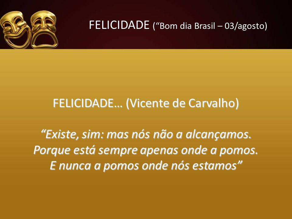 FELICIDADE (Bom dia Brasil – 03/agosto) FELICIDADE… (Vicente de Carvalho) Existe, sim: mas nós não a alcançamos. Porque está sempre apenas onde a pomo