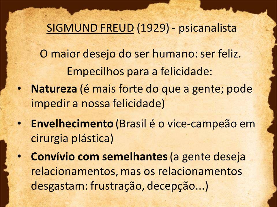 SIGMUND FREUD (1929) - psicanalista O maior desejo do ser humano: ser feliz. Empecilhos para a felicidade: Natureza (é mais forte do que a gente; pode