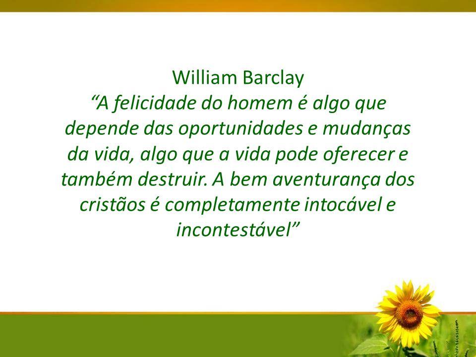 William Barclay A felicidade do homem é algo que depende das oportunidades e mudanças da vida, algo que a vida pode oferecer e também destruir. A bem