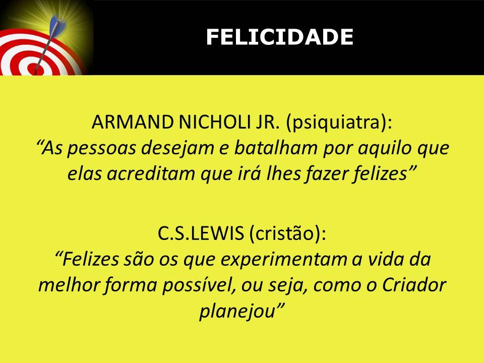 ARMAND NICHOLI JR. (psiquiatra): As pessoas desejam e batalham por aquilo que elas acreditam que irá lhes fazer felizes C.S.LEWIS (cristão): Felizes s