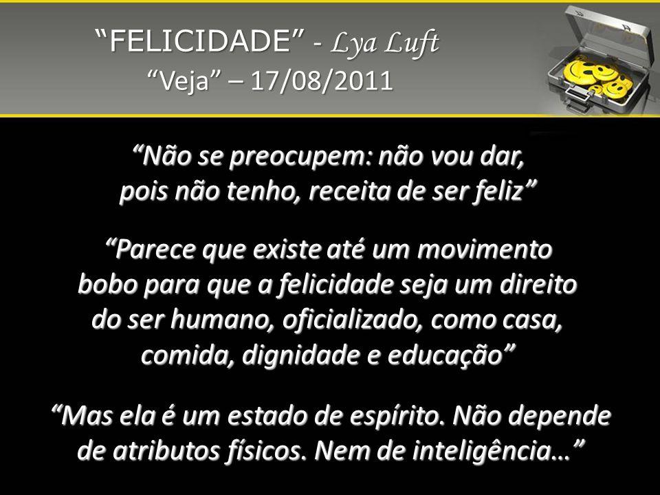 FELICIDADE - Lya Luft Veja – 17/08/2011 Veja – 17/08/2011 Parece que existe até um movimento bobo para que a felicidade seja um direito do ser humano,