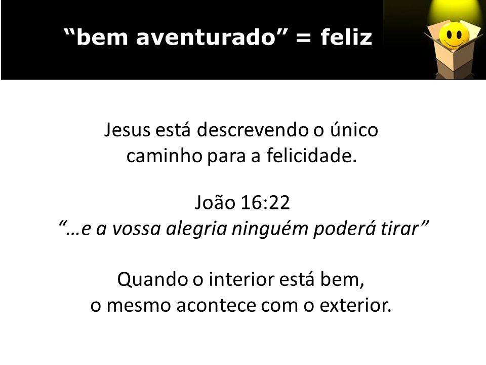 João 16:22 …e a vossa alegria ninguém poderá tirar Quando o interior está bem, o mesmo acontece com o exterior. bem aventurado = feliz Jesus está desc