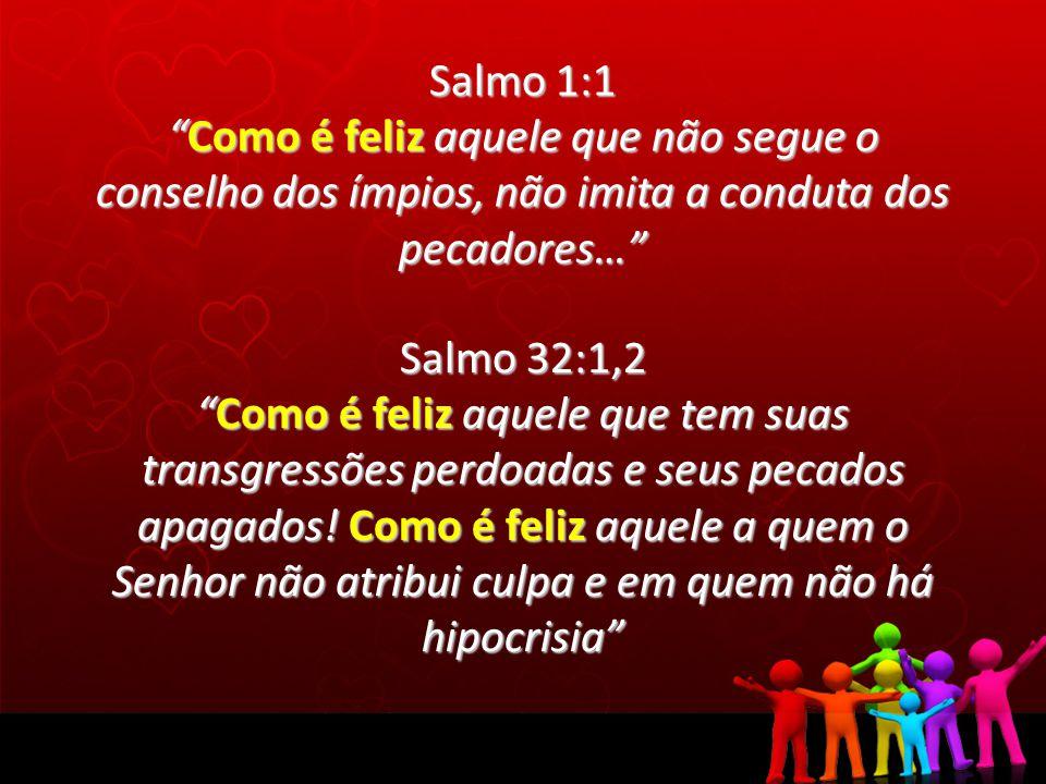 Salmo 1:1 Como é feliz aquele que não segue o conselho dos ímpios, não imita a conduta dos pecadores…Como é feliz aquele que não segue o conselho dos