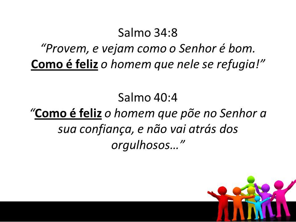 Salmo 34:8 Provem, e vejam como o Senhor é bom. Como é feliz o homem que nele se refugia! Salmo 40:4 Como é feliz o homem que põe no Senhor a sua conf