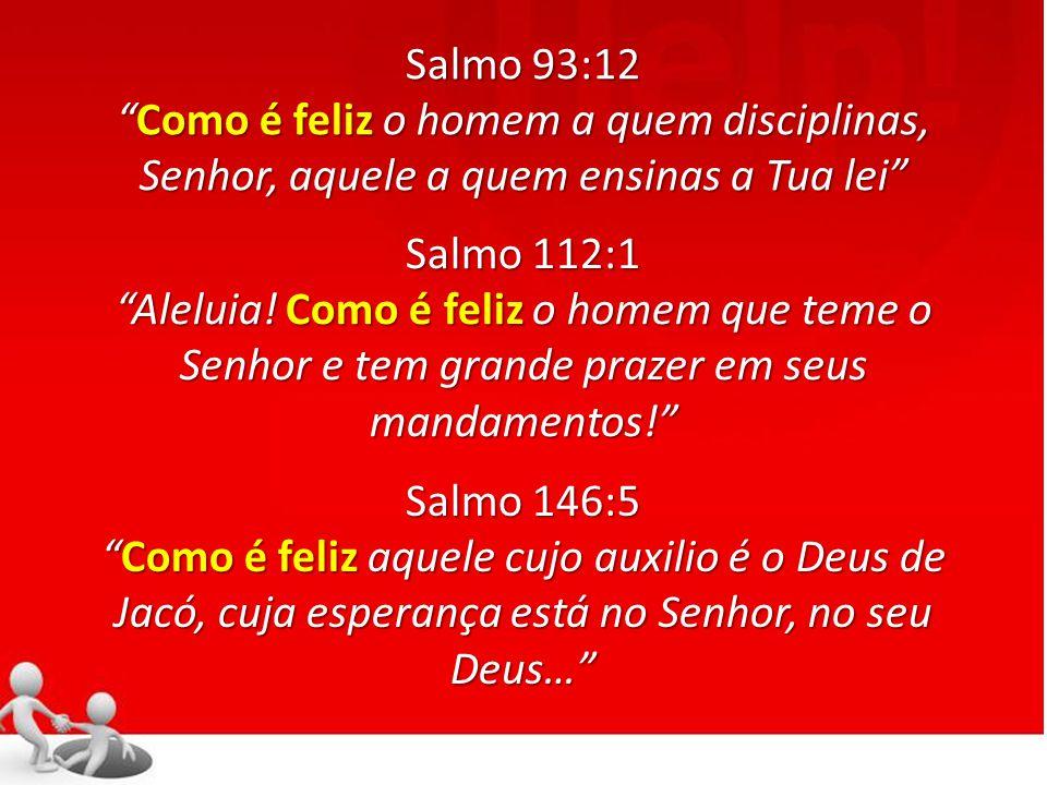 Salmo 93:12 Como é feliz o homem a quem disciplinas, Senhor, aquele a quem ensinas a Tua leiComo é feliz o homem a quem disciplinas, Senhor, aquele a