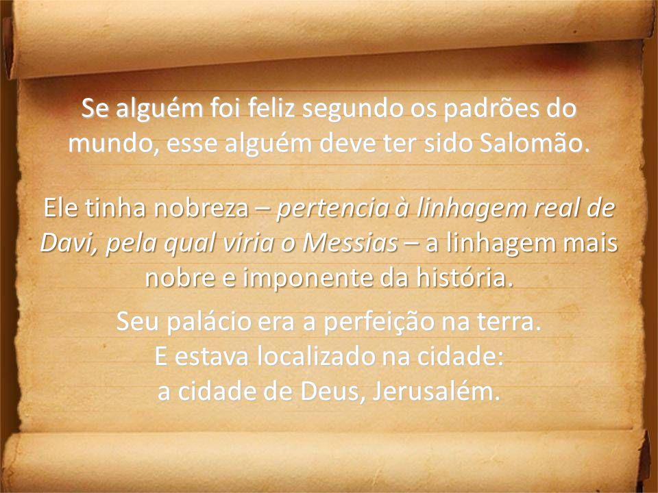 Se alguém foi feliz segundo os padrões do mundo, esse alguém deve ter sido Salomão. Ele tinha nobreza – pertencia à linhagem real de Davi, pela qual v