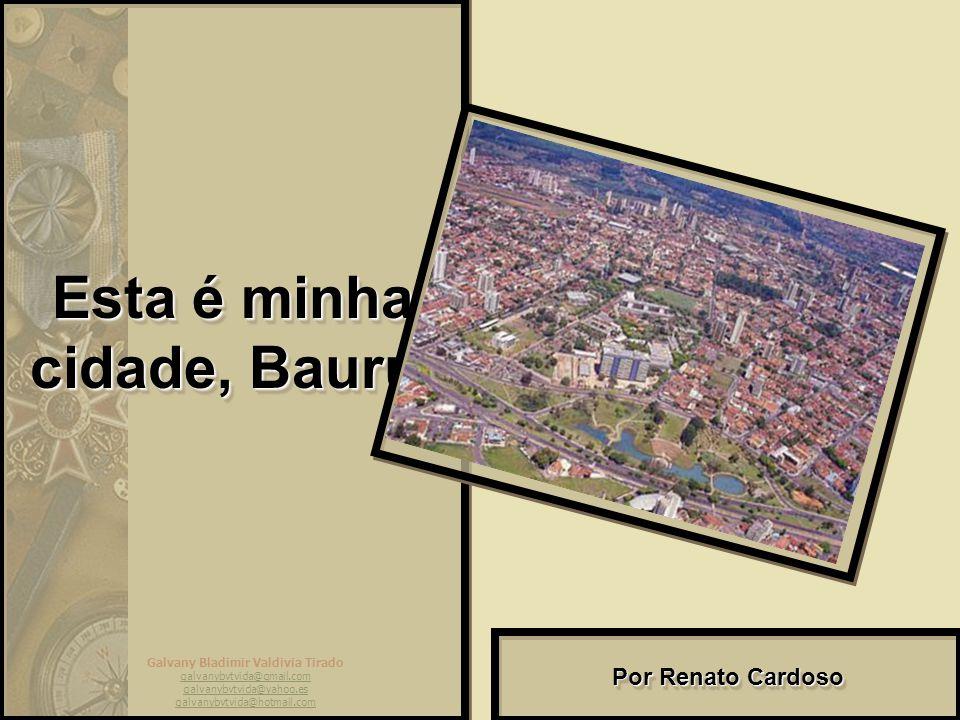 Galvany Bladimir Valdivia Tirado galvanybvtvida@gmail.com galvanybvtvida@yahoo.es galvanybvtvida@hotmail.com Esta é minha cidade, Bauru.