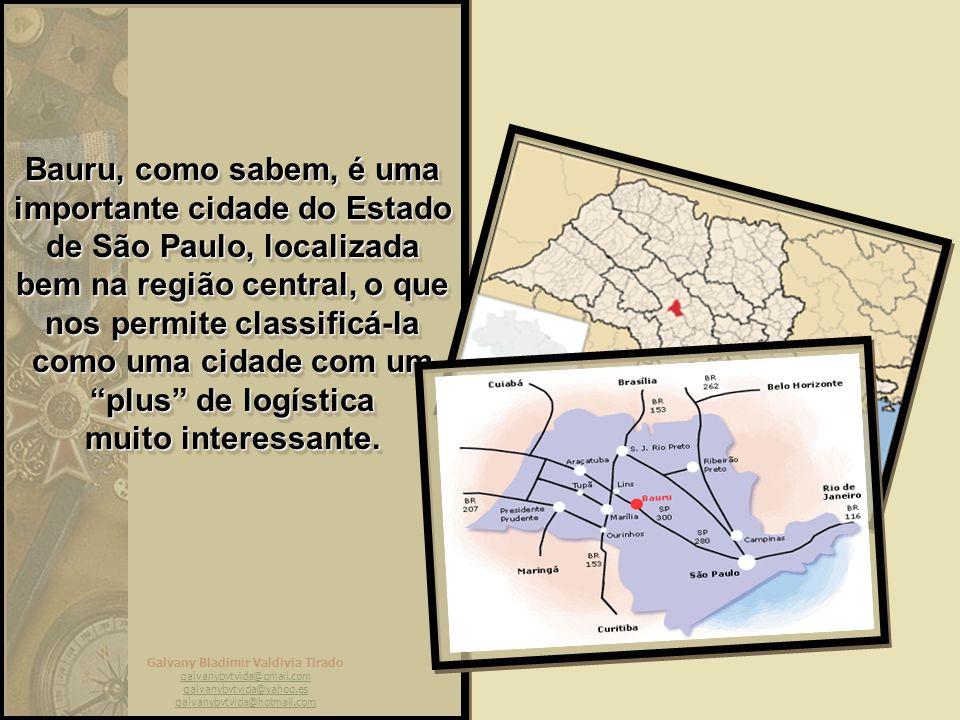 Galvany Bladimir Valdivia Tirado galvanybvtvida@gmail.com galvanybvtvida@yahoo.es galvanybvtvida@hotmail.com Bauru, como sabem, é uma importante cidade do Estado de São Paulo, localizada bem na região central, o que nos permite classificá-la como uma cidade com um plus de logística muito interessante.