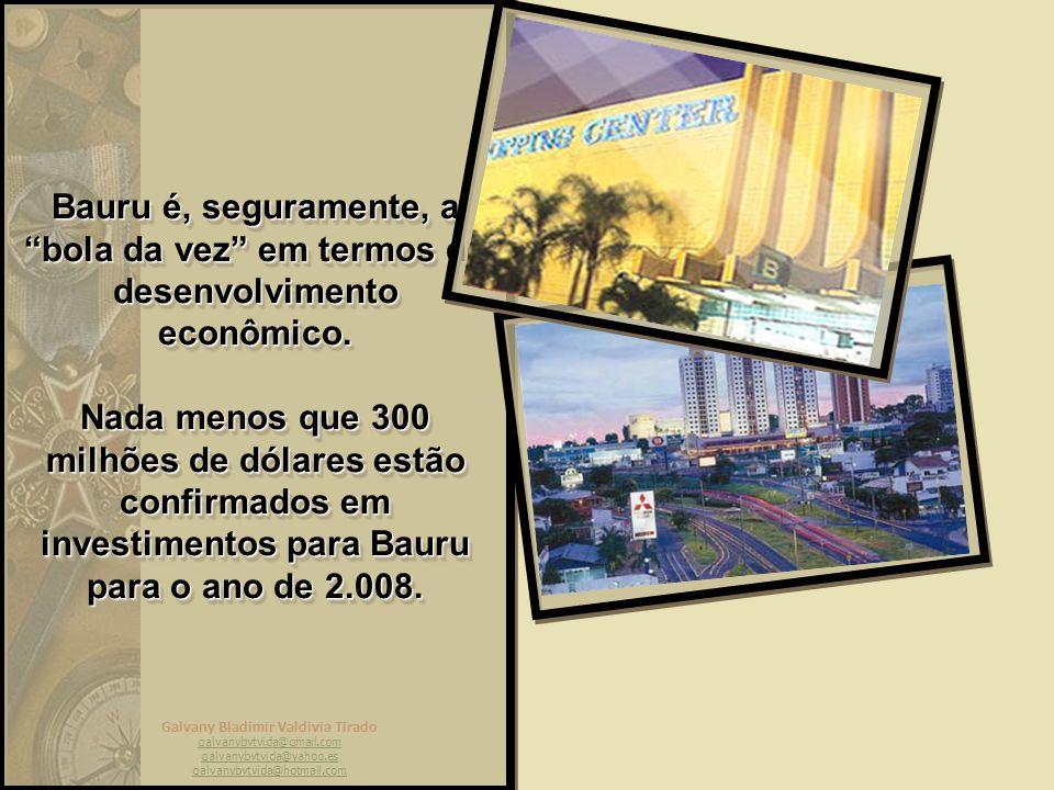 Galvany Bladimir Valdivia Tirado galvanybvtvida@gmail.com galvanybvtvida@yahoo.es galvanybvtvida@hotmail.com Bauru é, seguramente, a bola da vez em termos de desenvolvimento econômico.