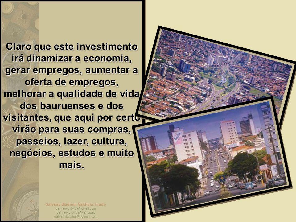 Galvany Bladimir Valdivia Tirado galvanybvtvida@gmail.com galvanybvtvida@yahoo.es galvanybvtvida@hotmail.com Claro que este investimento irá dinamizar a economia, gerar empregos, aumentar a oferta de empregos, melhorar a qualidade de vida dos bauruenses e dos visitantes, que aqui por certo virão para suas compras, passeios, lazer, cultura, negócios, estudos e muito mais.