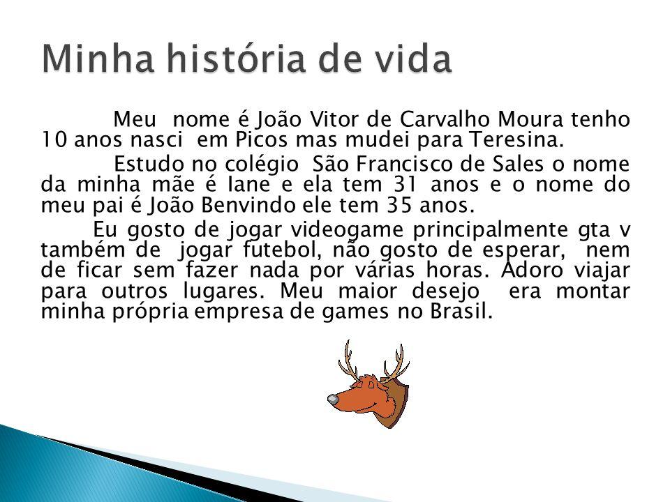 Meu nome é João Vitor de Carvalho Moura tenho 10 anos nasci em Picos mas mudei para Teresina. Estudo no colégio São Francisco de Sales o nome da minha