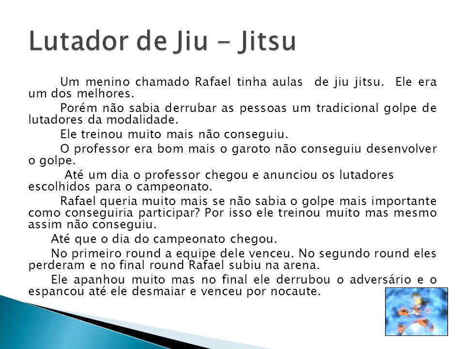 Um menino chamado Rafael tinha aulas de jiu jitsu. Ele era um dos melhores. Porém não sabia derrubar as pessoas um tradicional golpe de lutadores da m