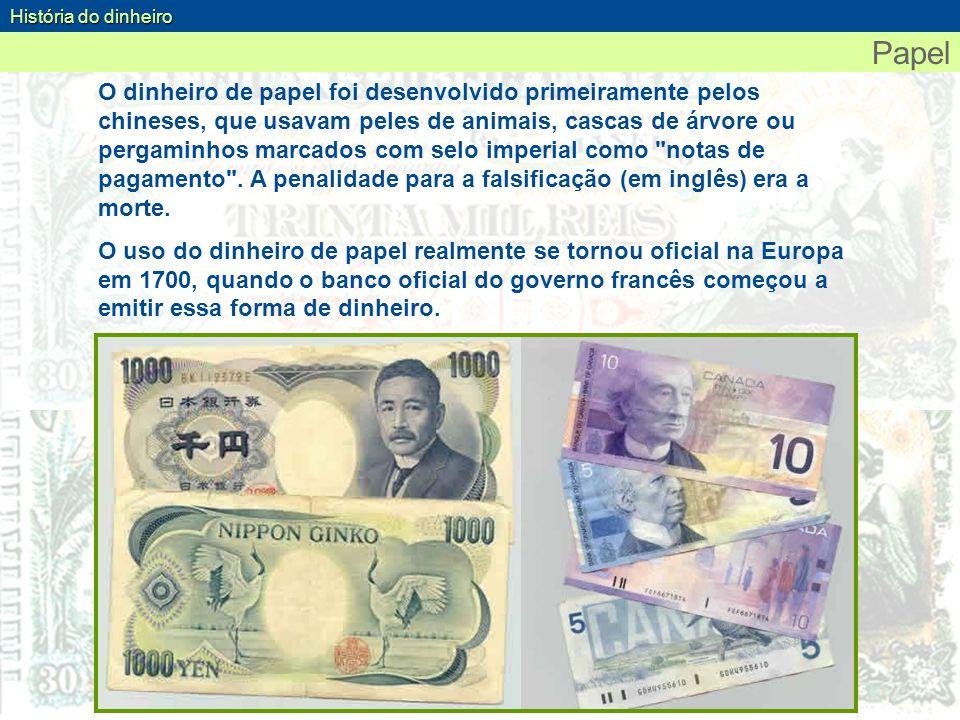 Papel O dinheiro de papel foi desenvolvido primeiramente pelos chineses, que usavam peles de animais, cascas de árvore ou pergaminhos marcados com sel