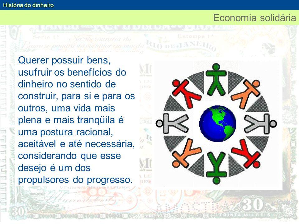 Economia solidária História do dinheiro Querer possuir bens, usufruir os benefícios do dinheiro no sentido de construir, para si e para os outros, uma