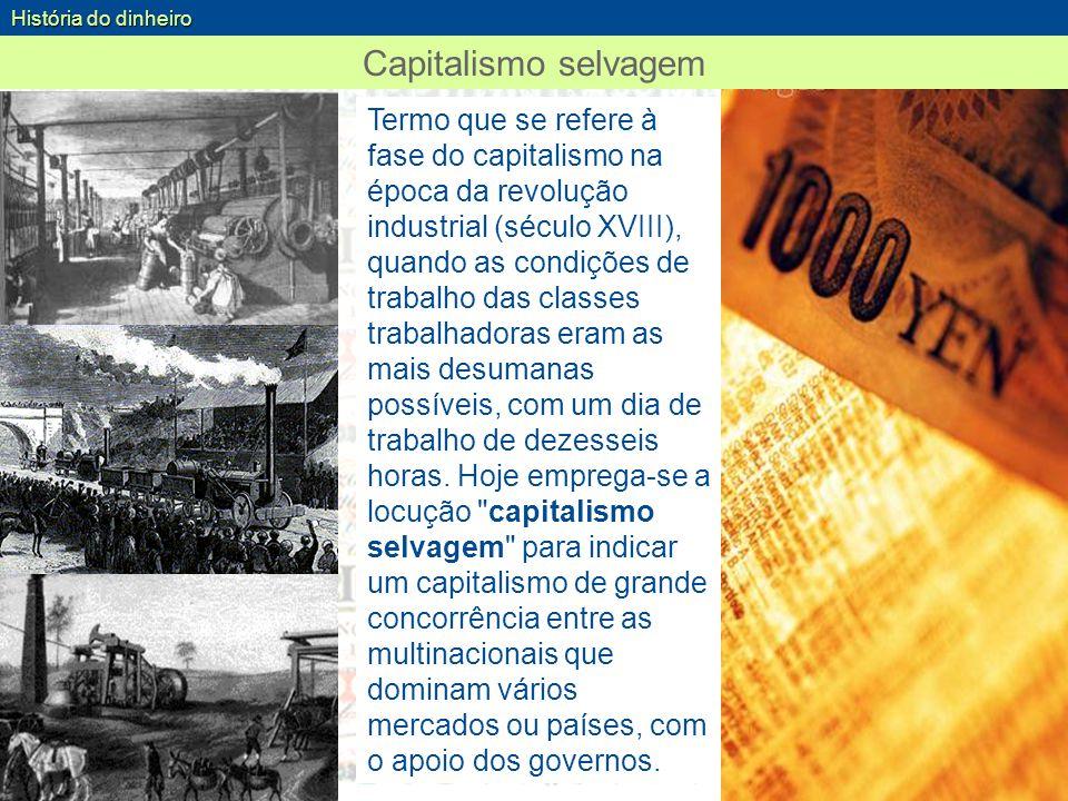 Capitalismo selvagem História do dinheiro Termo que se refere à fase do capitalismo na época da revolução industrial (século XVIII), quando as condiçõ