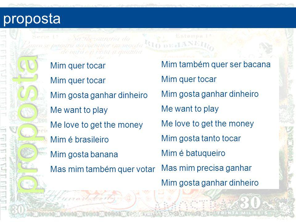 Mim quer tocar Mim gosta ganhar dinheiro Me want to play Me love to get the money Mim é brasileiro Mim gosta banana Mas mim também quer votar proposta
