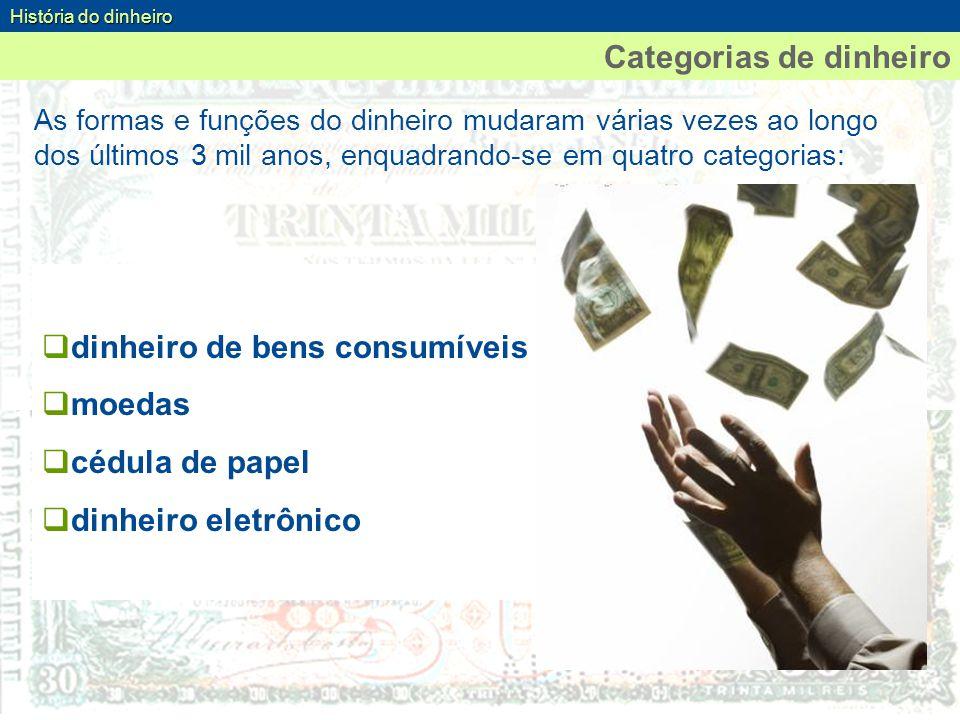 As formas e funções do dinheiro mudaram várias vezes ao longo dos últimos 3 mil anos, enquadrando-se em quatro categorias: História do dinheiro Catego