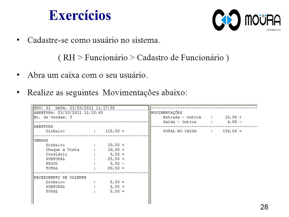 Exercícios Cadastre-se como usuário no sistema. ( RH > Funcionário > Cadastro de Funcionário ) Abra um caixa com o seu usuário. Realize as seguintes M
