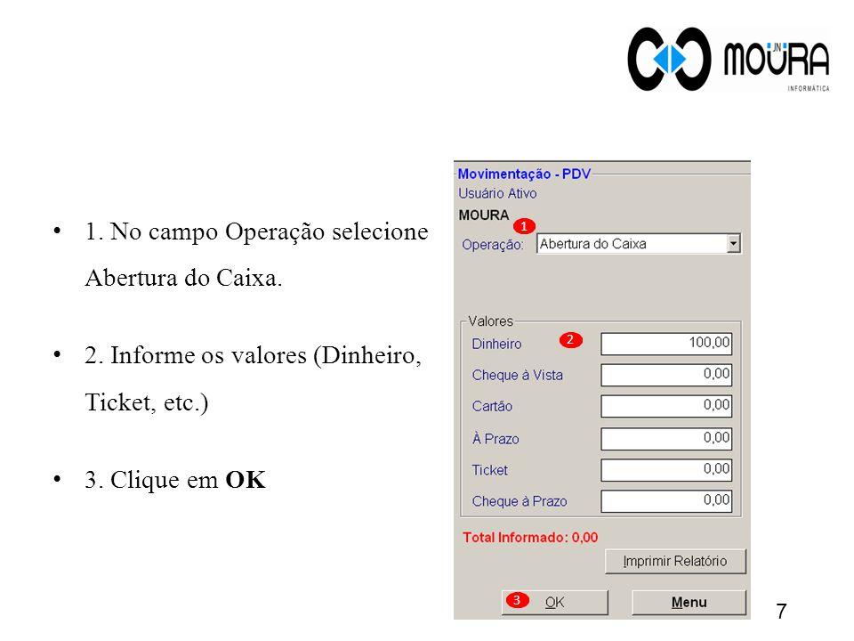 1. No campo Operação selecione Abertura do Caixa. 2. Informe os valores (Dinheiro, Ticket, etc.) 3. Clique em OK 1 2 3 7