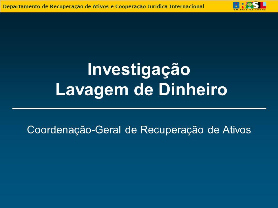 Investigação Lavagem de Dinheiro Coordenação-Geral de Recuperação de Ativos Departamento de Recuperação de Ativos e Cooperação Jurídica Internacional