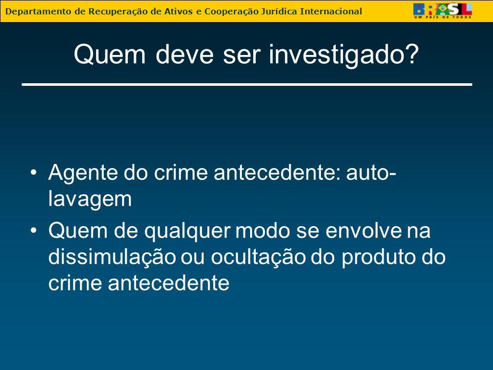 Quem deve ser investigado? Agente do crime antecedente: auto- lavagem Quem de qualquer modo se envolve na dissimulação ou ocultação do produto do crim