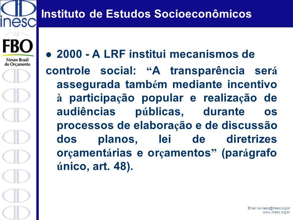 Instituto de Estudos Socioeconômicos Email: evilasio@inesc.org.br www. Inesc.org.br 2000 - A LRF institui mecanismos de controle social: A transparênc