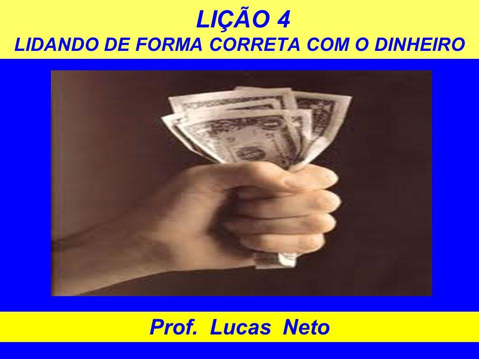 LIÇÃO 4 LIDANDO DE FORMA CORRETA COM O DINHEIRO Prof. Lucas Neto