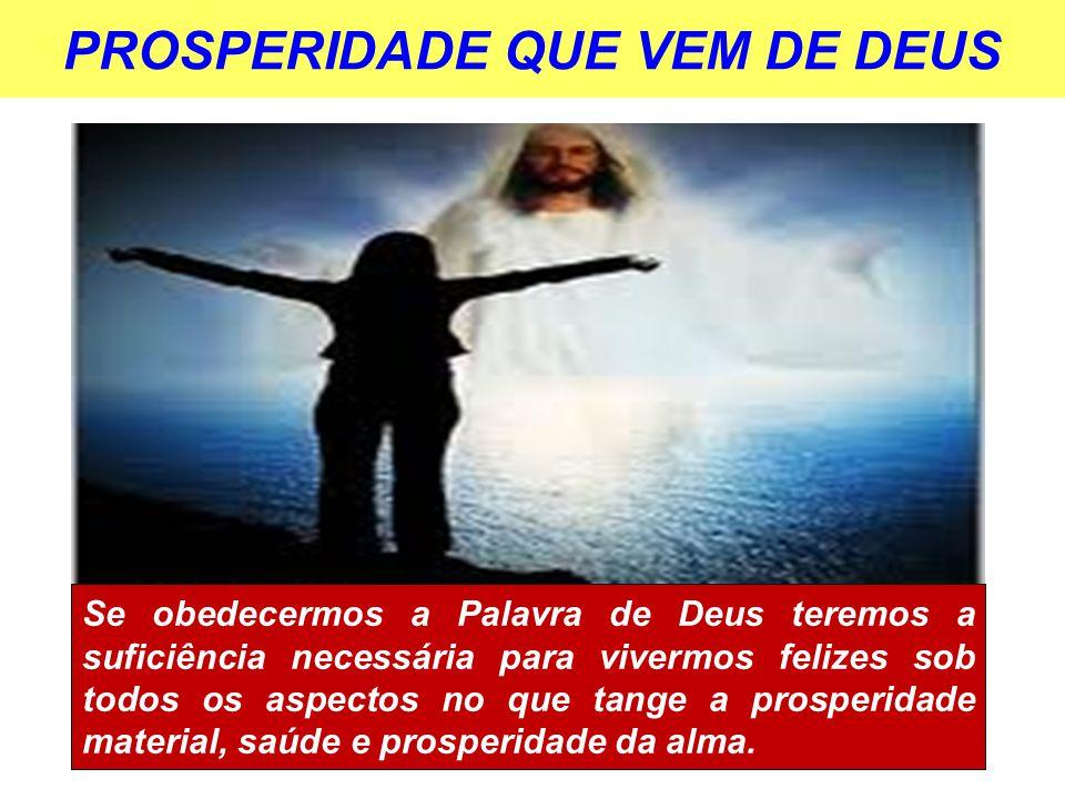 PROSPERIDADE QUE VEM DE DEUS Se obedecermos a Palavra de Deus teremos a suficiência necessária para vivermos felizes sob todos os aspectos no que tang