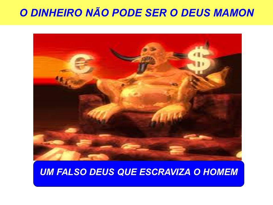 O DINHEIRO NÃO PODE SER O DEUS MAMON UM FALSO DEUS QUE ESCRAVIZA O HOMEM