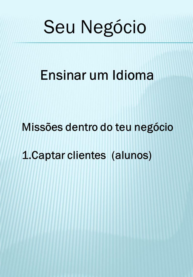 Seu Negócio Ensinar um Idioma Missões dentro do teu negócio 1.Captar clientes (alunos)