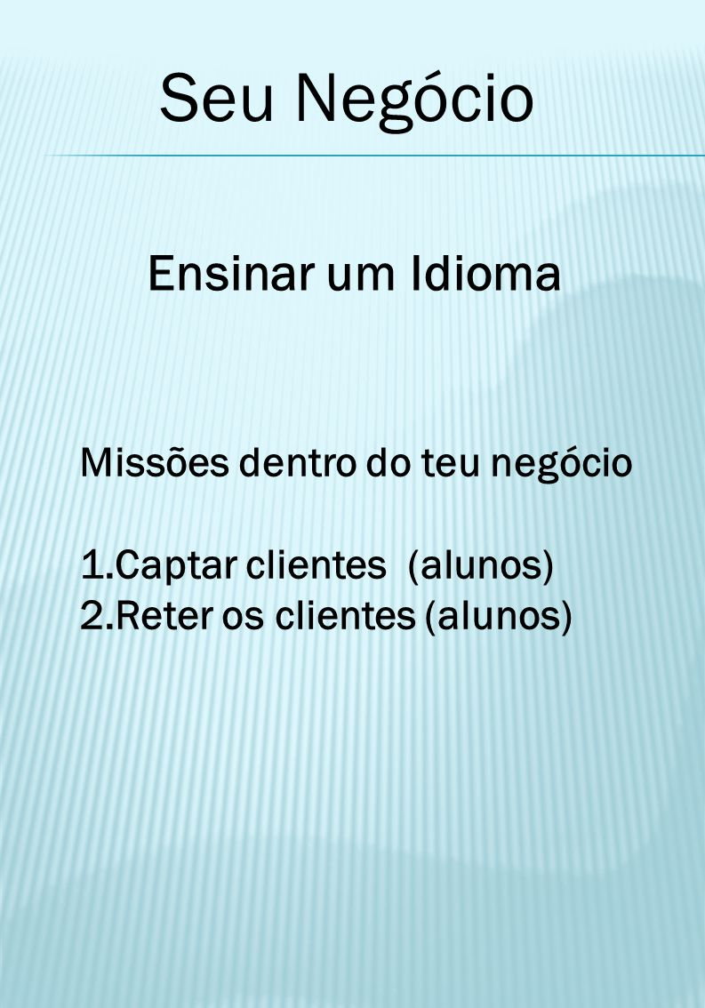 Seu Negócio Ensinar um Idioma Missões dentro do teu negócio 1.Captar clientes (alunos) 2.Reter os clientes (alunos)
