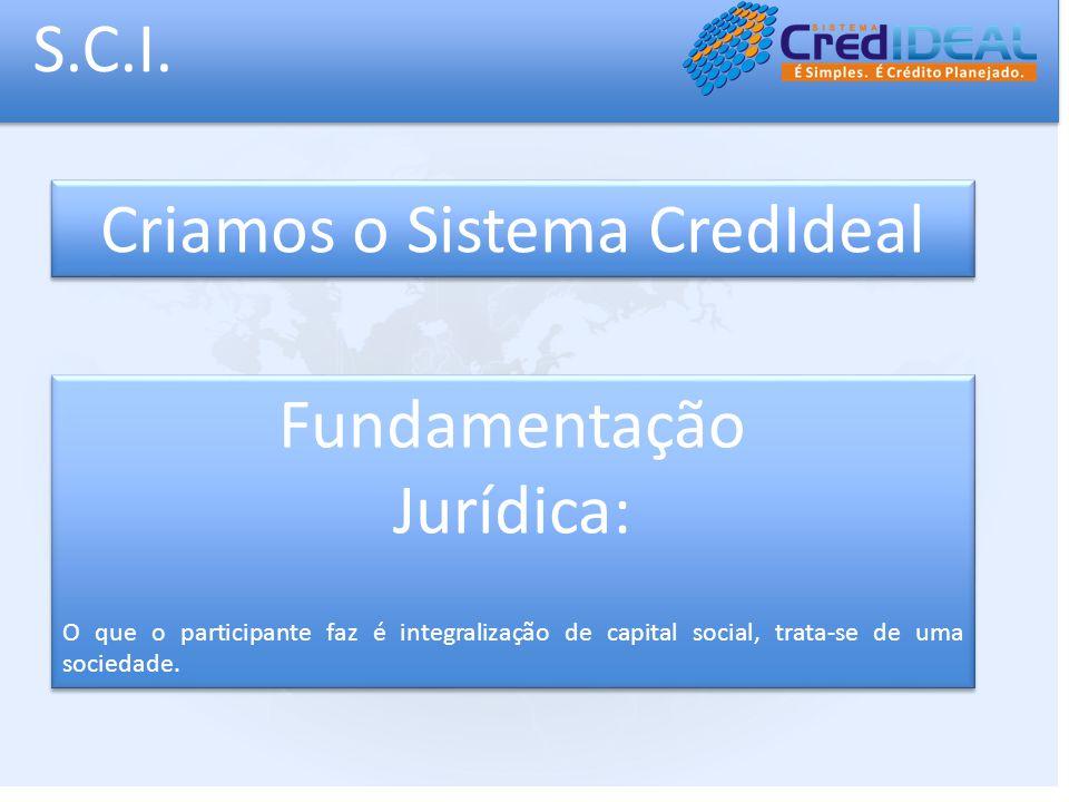 S.C.I. Criamos o Sistema CredIdeal Fundamentação Jurídica: O que o participante faz é integralização de capital social, trata-se de uma sociedade. Fun