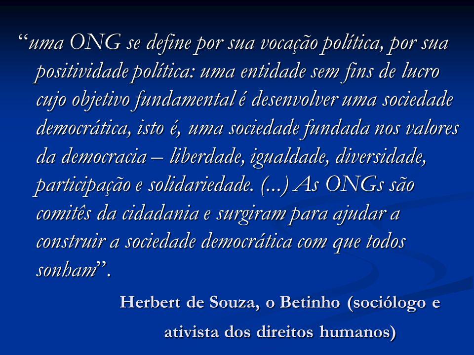 Herbert de Souza, o Betinho (sociólogo e ativista dos direitos humanos) uma ONG se define por sua vocação política, por sua positividade política: uma