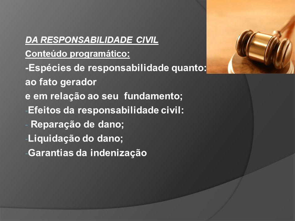DA RESPONSABILIDADE CIVIL Conteúdo programático : -Espécies de responsabilidade quanto: ao fato gerador e em relação ao seu fundamento; - Efeitos da responsabilidade civil: - Reparação de dano; - Liquidação do dano; - Garantias da indenização