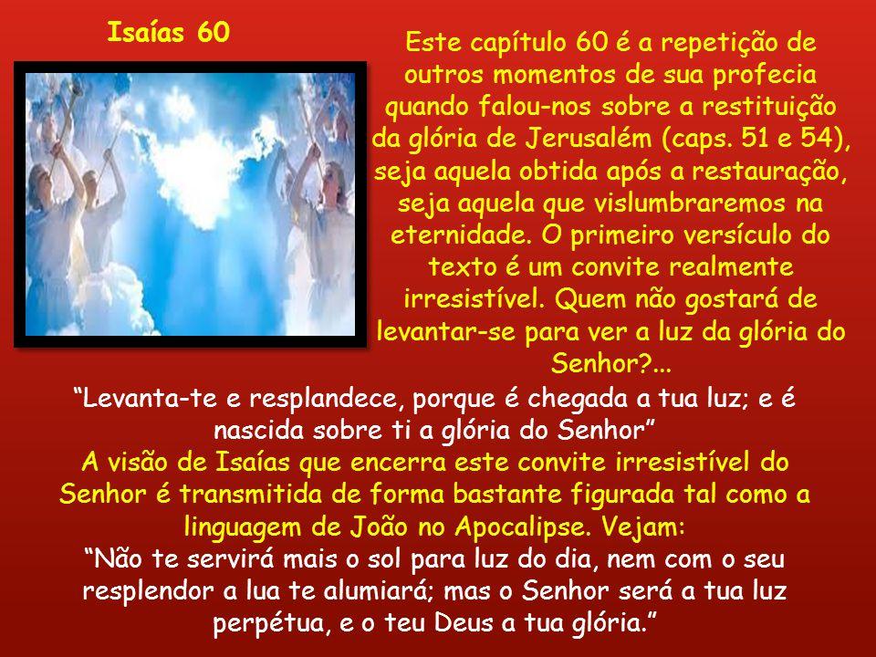 Este capítulo 60 é a repetição de outros momentos de sua profecia quando falou-nos sobre a restituição da glória de Jerusalém (caps. 51 e 54), seja aq
