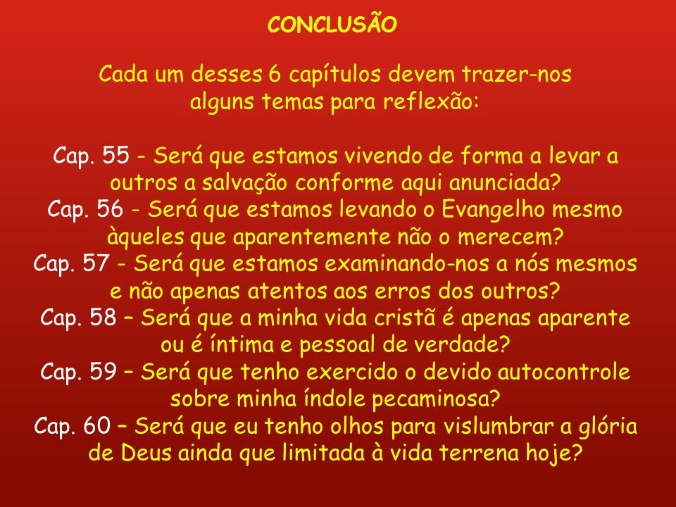 Cada um desses 6 capítulos devem trazer-nos alguns temas para reflexão: Cap. 55 - Será que estamos vivendo de forma a levar a outros a salvação confor