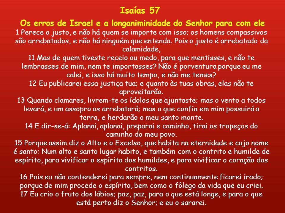 Os erros de Israel e a longaniminidade do Senhor para com ele 1 Perece o justo, e não há quem se importe com isso; os homens compassivos são arrebatados, e não há ninguém que entenda.