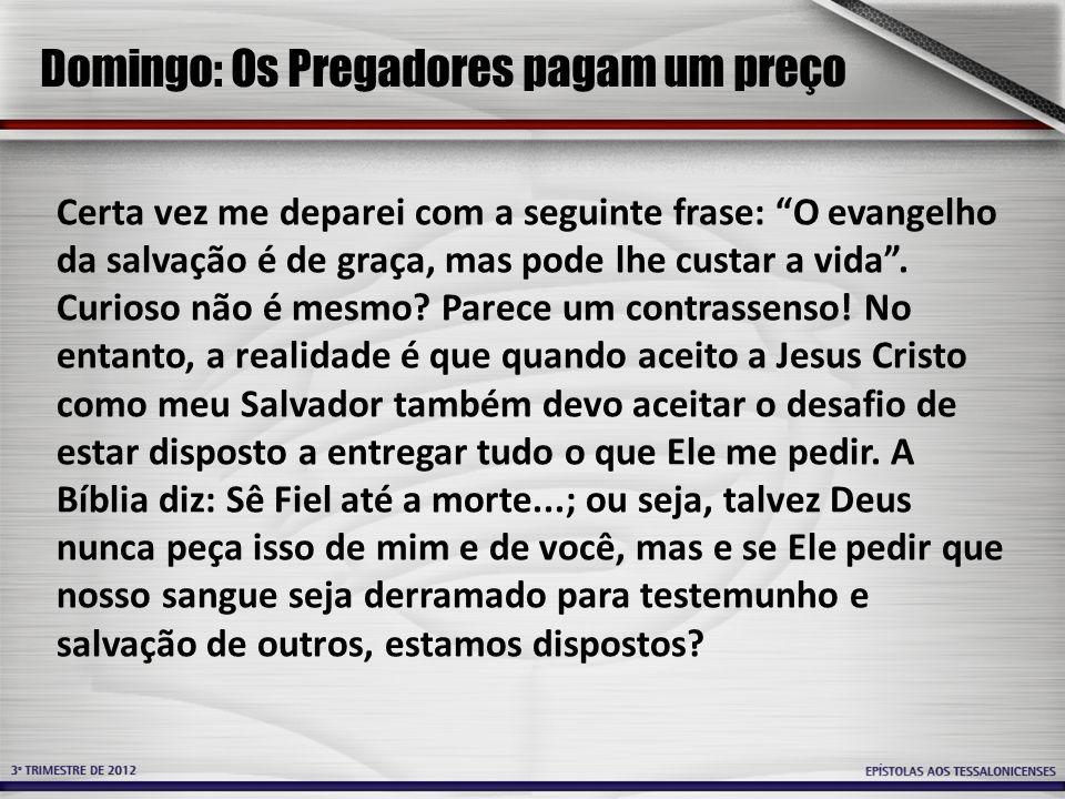 Domingo: Os Pregadores pagam um preço Certa vez me deparei com a seguinte frase: O evangelho da salvação é de graça, mas pode lhe custar a vida.