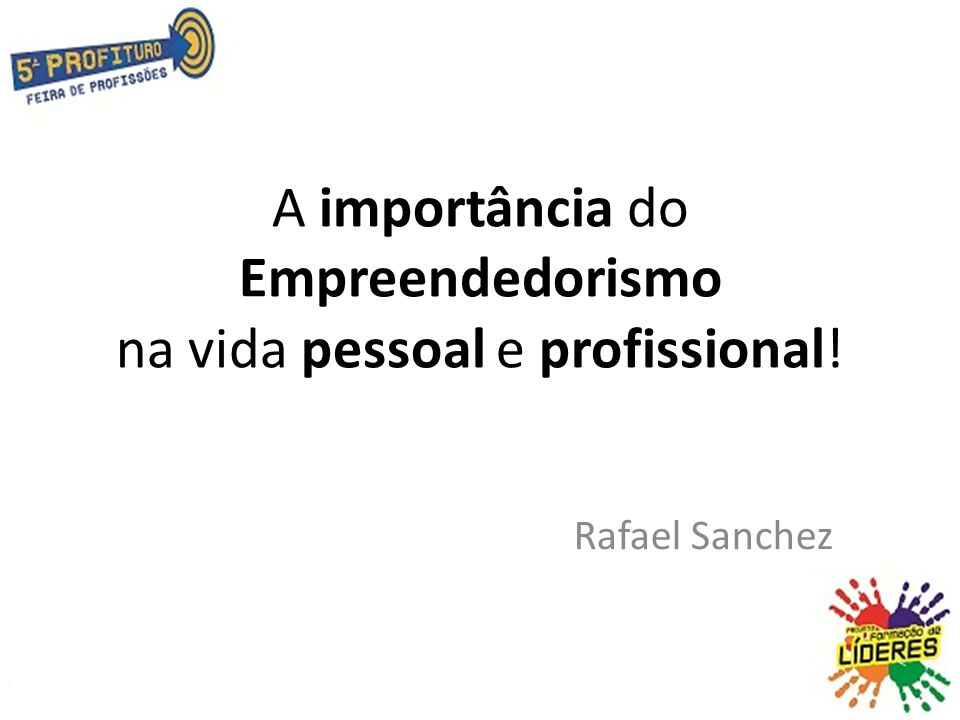 A importância do Empreendedorismo na vida pessoal e profissional! Rafael Sanchez